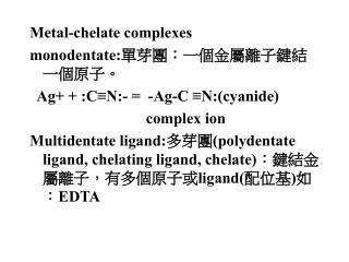 Metal-chelate complexes monodentate: 單芽團:一個金屬離子鍵結一個原子。 Ag+ + :C≡N:- =  -Ag-C ≡N:(cyanide)