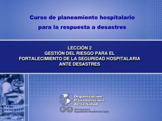 LECCI�N 2 GESTI�N DEL RIESGO PARA EL FORTALECIMIENTO DE LA SEGURIDAD HOSPITALARIA ANTE DESASTRES