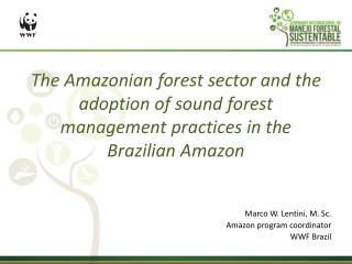 Marco W. Lentini, M. Sc. Amazon  program coordinator WWF Brazil