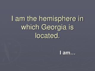 I am the hemisphere in which Georgia is located.