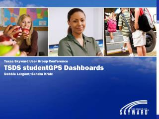Texas Skyward User Group Conference TSDS  studentGPS  Dashboards Debbie Largent/Sandra  Kratz