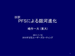 PFS による銀河進化 嶋作一大  ( 東大 ) 2011/1/19 2010 すばるユーザーズミーティング