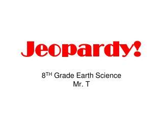 Jeopardy! 8 TH  Grade Earth Science Mr. T