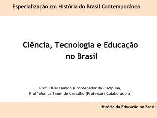 Ciência, Tecnologia e Educação  no Brasil Prof. Hélio Henkin (Coordenador da Disciplina)