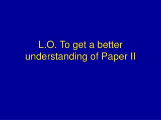 L.O. To get a better understanding of Paper II