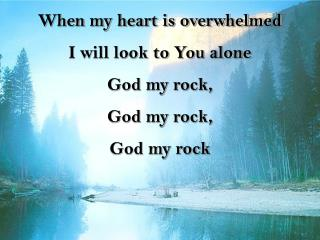 When my heart is overwhelmed I will look to You alone God  my rock,  God  my rock,  God  my  rock