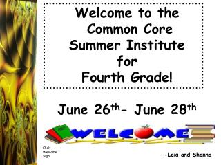 Welcome to the  Common Core Summer Institute for Fourth Grade!  June 26 th - June 28 th