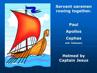Servant oarsmen rowing together. Paul Apollos Cephas and  followers Helmed by Captain Jesus