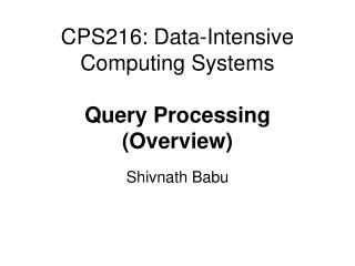 CPS216: Data-Intensive Computing Systems Query Processing (Overview)