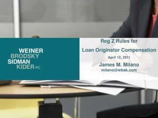 Reg Z Rules for  Loan Originator Compensation April 12, 2011 James M. Milano milano@wbsk