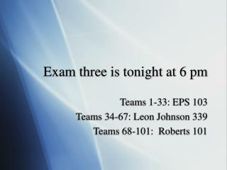 Exam three is tonight at 6 pm