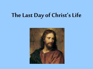 The Last Day of Christ's Life