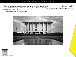The Australian  Government Web  Archive ALIA Conference 2014 18 September 2014, Melbourne