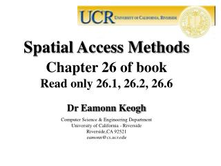 Spatial Access Methods Chapter 26 of book Read only 26.1, 26.2, 26.6 Dr Eamonn Keogh