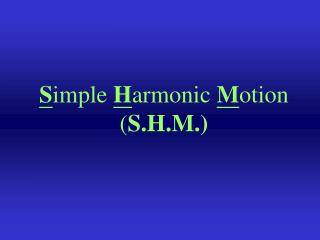 S imple  H armonic  M otion ( S.H.M.)