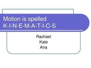 Motion is spelled  K-I-N-E-M-A-T-I-C-S