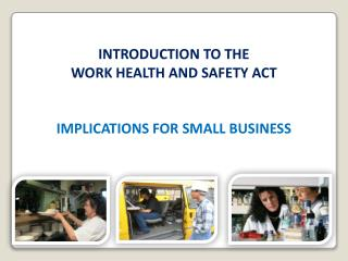 INTRODUCTION TO THE   WORK HEALTH AND SAFETY ACT    IMPLICATIONS FOR SMALL BUSINESS