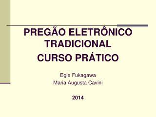 PREGÃO ELETRÔNICO TRADICIONAL CURSO PRÁTICO Egle Fukagawa Maria Augusta Cavini 2014