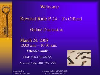 Welcome  Revised Rule P-24   It s Official    Online Discussion   March 24, 2008 10:00 a.m.   10:30 a.m.