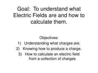 Goal:  To understand what Electric Fields are and how to calculate them.