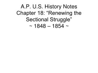 "A.P. U.S. History Notes Chapter 18: ""Renewing the Sectional Struggle"" ~ 1848 – 1854 ~"