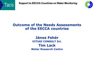 Outcome of the Needs Assessments of the EECCA countries J ános Fehér VITUKI CONSULT Zrt. Tim Lack