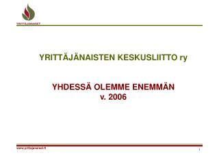 YRITTÄJÄNAISTEN KESKUSLIITTO ry YHDESSÄ OLEMME ENEMMÄN v. 2006