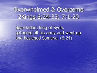 Overwhelmed & Overcome 2Kings 6:24-33; 7:1-20