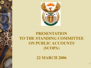 PRESENTATION TO THE STANDING COMMITTEE ON PUBLIC ACCOUNTS (SCOPA) 22 MARCH 2006