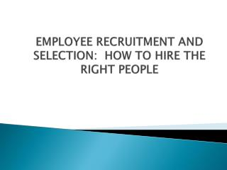 EMPLOYEE RECRUITMENT AND SELECTION:  HOW TO HIRE THE RIGHT PEOPLE