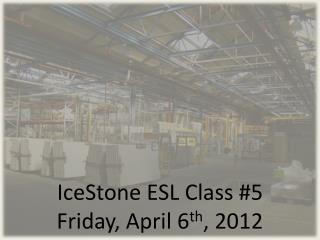 IceStone  ESL Class #5 Friday, April 6 th , 2012