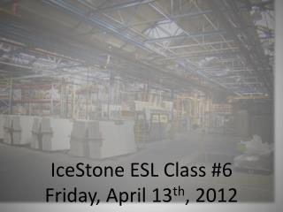 IceStone  ESL Class #6 Friday, April 13 th , 2012