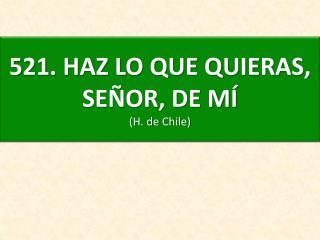 521 . HAZ LO QUE QUIERAS, SEÑOR, DE MÍ (H. de Chile)