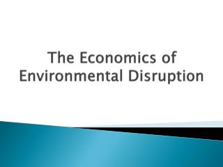 The Economics of Environmental Disruption