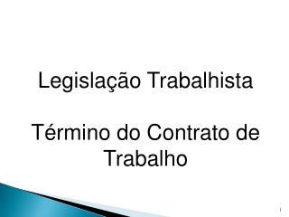 Legislação Trabalhista Término do Contrato de  Trabalho