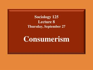 Sociology 125  Lecture 8 Thursday, September 27 Consumerism