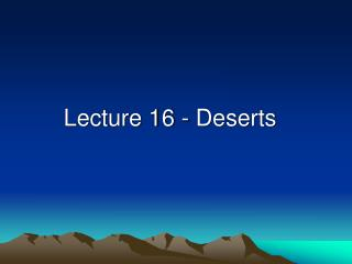 Lecture 16 - Deserts