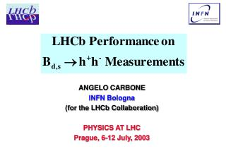ANGELO CARBONE INFN Bologna (for the LHCb Collaboration) PHYSICS AT LHC Prague, 6-12 July, 2003