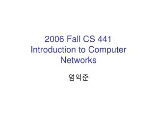 2006 Fall CS 441  Introduction to Computer Networks