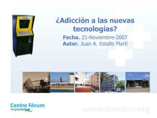 Adicci n a las nuevas tecnolog as Fecha. 21-Noviembre-2007 Autor. Juan A. Estallo Mart