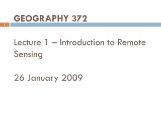 GEOGRAPHY 372 Lecture 1 – Introduction to Remote Sensing 26 January 2009