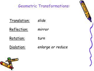 Translation: slide Reflection: mirror Rotation: turn Dialation: enlarge or reduce