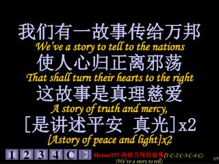 我们有一故事传给万邦 We've a story to tell to the nations 使人心归正离邪荡 That shall turn their hearts to the right