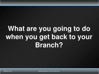 What are you going to do when you get back to your Branch?