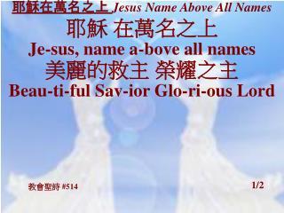 耶穌在萬名之上  Jesus Name Above All Names 耶穌 在萬名之上 Je-sus, name a-bove all names 美麗的救主 榮耀之主
