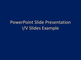 PowerPoint Slide Presentation I/V Slides Example