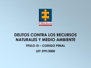 DELITOS CONTRA LOS RECURSOS NATURALES Y MEDIO AMBIENTE TITULO XI – CODIGO PENAL  LEY 599/2000