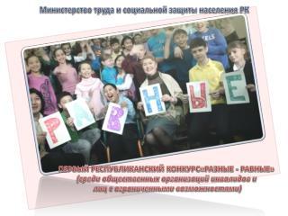 ПЕРВЫЙ РЕСПУБЛИКАНСКИЙ КОНКУРС«РАЗНЫЕ - РАВНЫЕ»  ( среди общественных организаций инвалидов и
