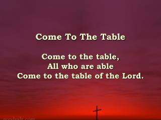 Come To The Table   Come to the table, All who are able  Come to the table of the Lord.