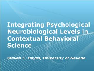Integrating Psychological Neurobiological Levels in  Contextual Behavioral  Science